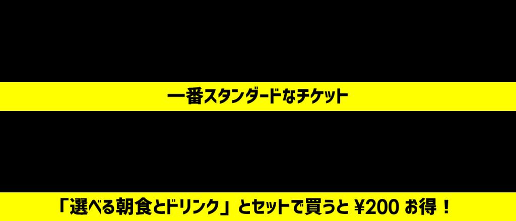 一般チケット:¥2,000 [一番スタンダードなチケット] 朝食付きチケット:¥2,800[「選べる朝食とドリンク」とセットで買うと¥200お得!]