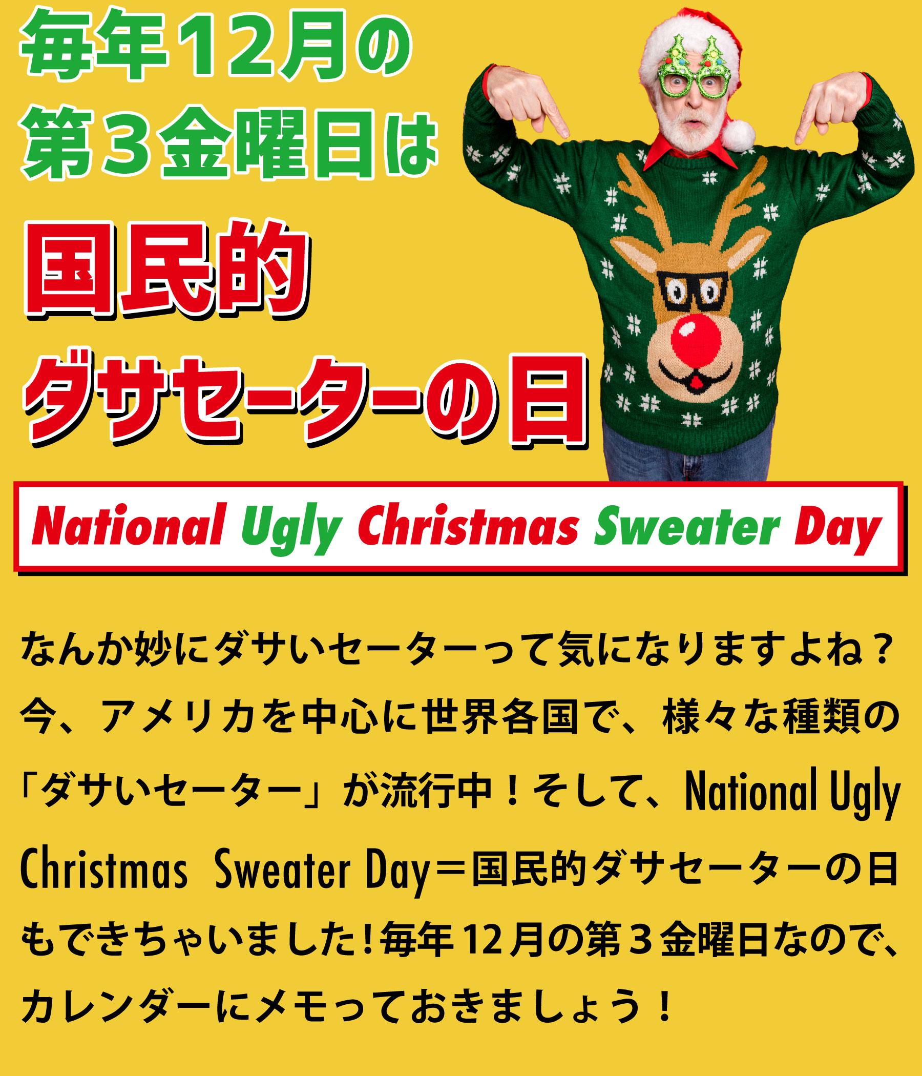 なんか妙にダサいセーターって気になりますよね?今、アメリカを中心に世界各国で、様々な種類の「ダサいセーター」が流行中!そして、National Ugly Christmas Sweater Day=国民的ダサセーターの日もできちゃいました!毎年12月の第3金曜日なので、カレンダーにメモっておきましょう!